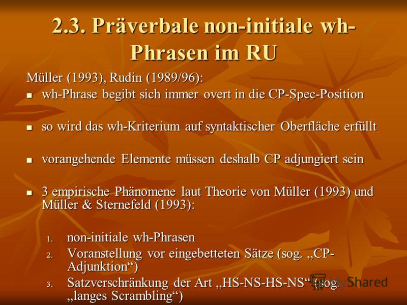 2.3. Präverbale non-initiale wh- Phrasen im RU Müller (1993), Rudin (1989/96): wh-Phrase begibt sich immer overt in die CP-Spec-Position wh-Phrase begibt sich immer overt in die CP-Spec-Position so wird das wh-Kriterium auf syntaktischer Oberfläche e