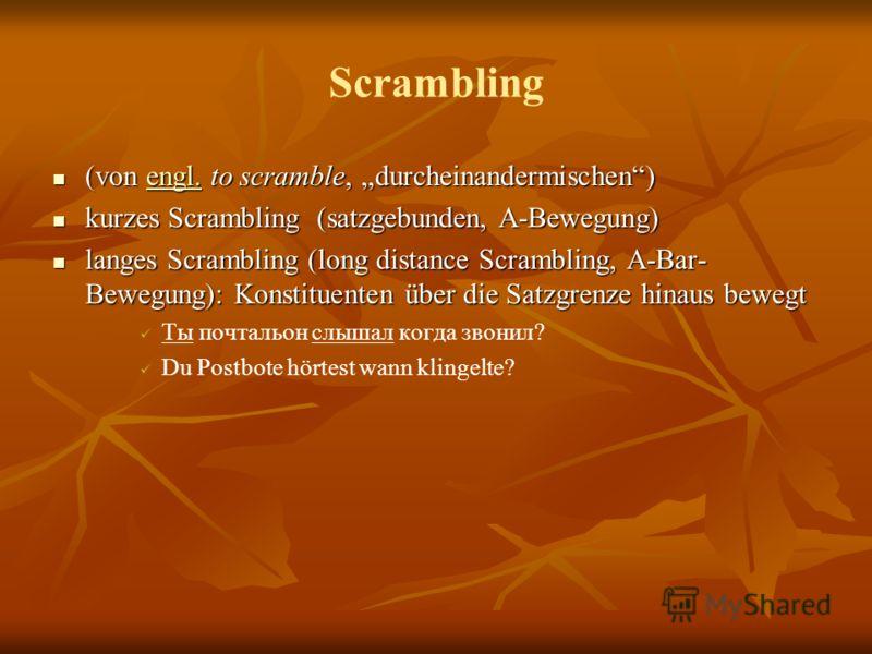 Scrambling (von engl. to scramble, durcheinandermischen) (von engl. to scramble, durcheinandermischen)engl. kurzes Scrambling (satzgebunden, A-Bewegung) kurzes Scrambling (satzgebunden, A-Bewegung) langes Scrambling (long distance Scrambling, A-Bar-