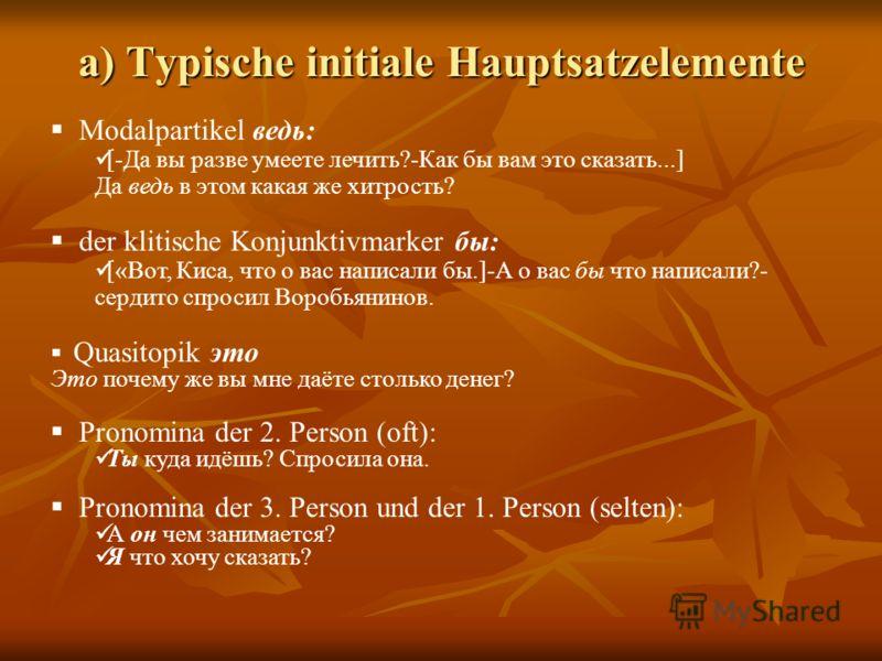 a) Typische initiale Hauptsatzelemente Modalpartikel ведь: [-Да вы разве умеете лечить?-Как бы вам это сказать...] Да ведь в этом какая же хитрость? der klitische Konjunktivmarker бы: [«Вот, Киса, что о вас написали бы.]-А о вас бы что написали?- сер