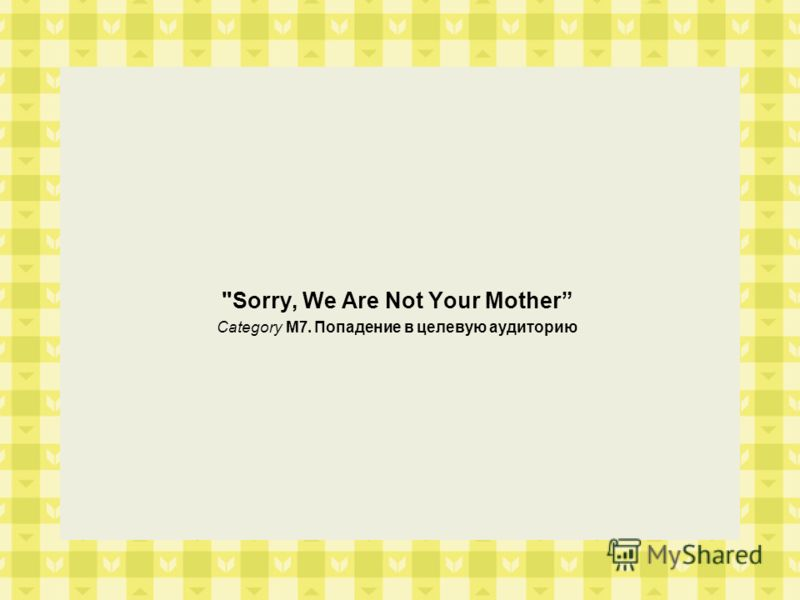 Sorry, We Are Not Your Mother Category M7. Попадение в целевую аудиторию
