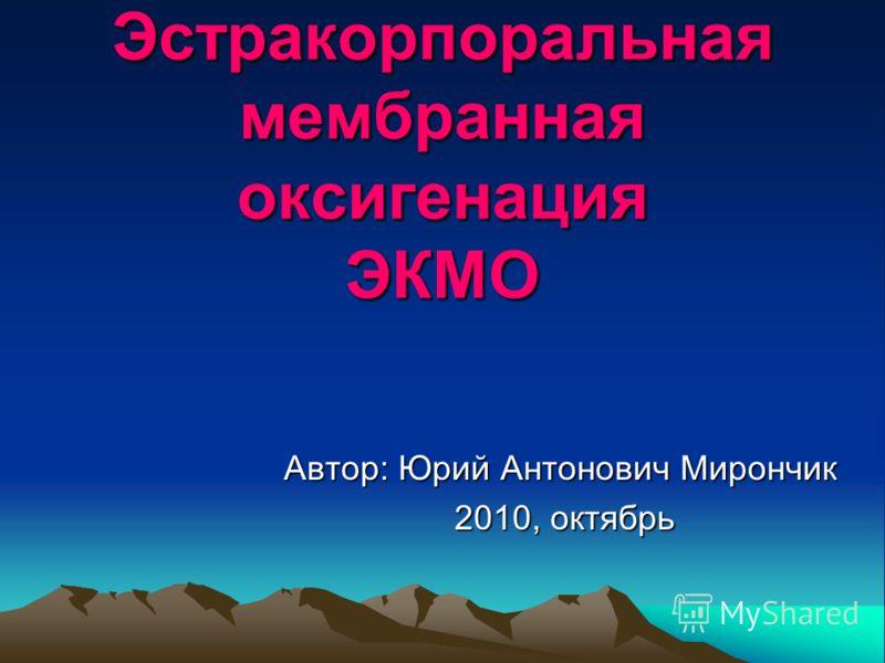 Эстракорпоральная мембранная оксигенация ЭКМО Автор: Юрий Антонович Мирончик 2010, октябрь 2010, октябрь