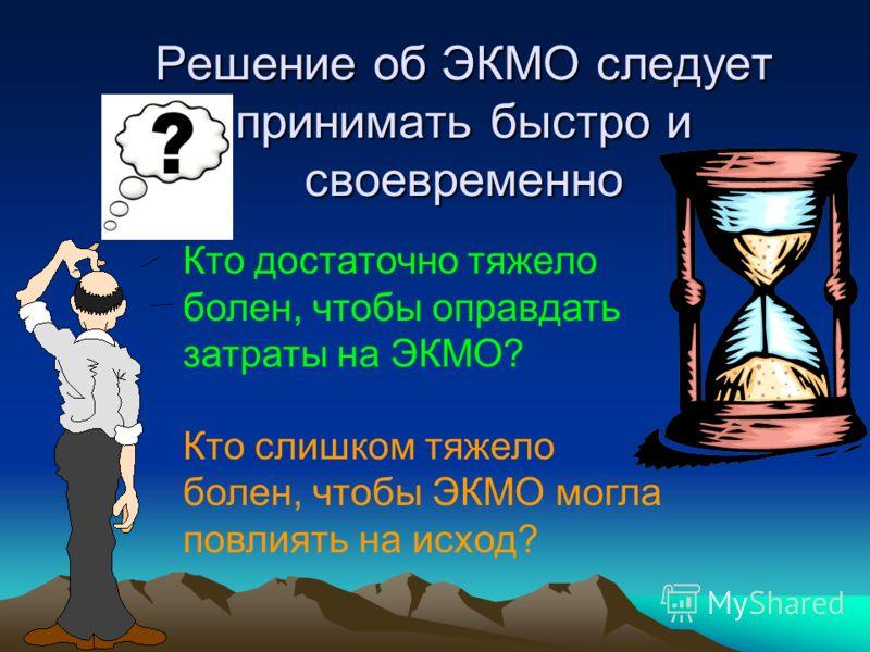 Решение об ЭКМО следует принимать быстро и своевременно Кто достаточно тяжело болен, чтобы оправдать затраты на ЭКМО? Кто слишком тяжело болен, чтобы ЭКМО могла повлиять на исход?