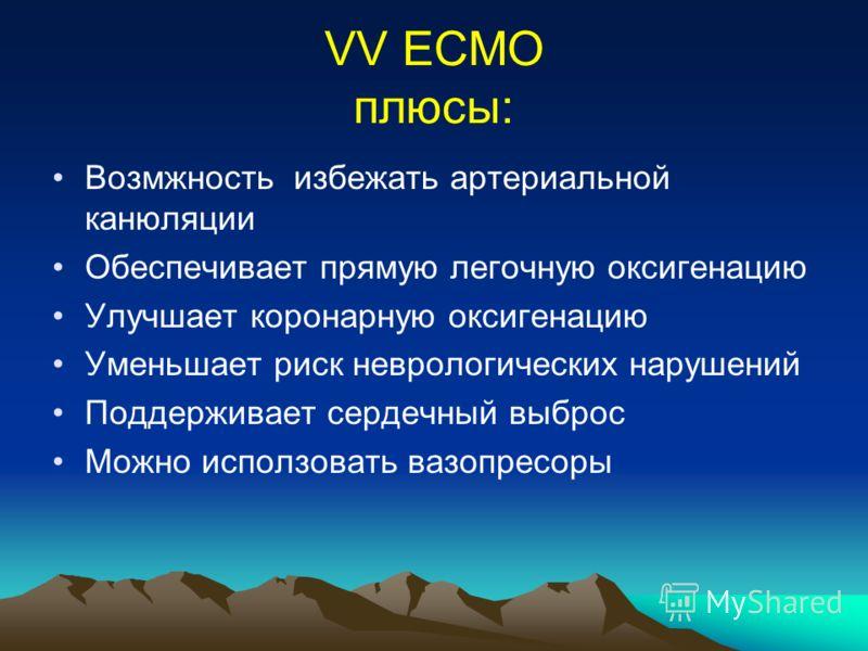 VV ECMO плюсы: Возмжность избежать артериальной канюляции Обеспечивает прямую легочную оксигенацию Улучшает коронарную оксигенацию Уменьшает риск неврологических нарушений Поддерживает сердечный выброс Можно исползовать вазопресоры