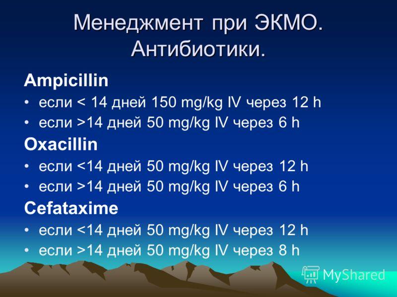 Менеджмент при ЭКМО. Антибиотики. Ampicillin если < 14 дней 150 mg/kg IV через 12 h если >14 дней 50 mg/kg IV через 6 h Oxacillin если 14 дней 50 mg/kg IV через 6 h Cefataxime если 14 дней 50 mg/kg IV через 8 h