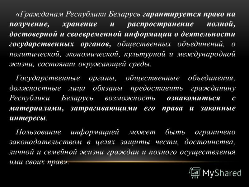 «Гражданам Республики Беларусь гарантируется право на получение, хранение и распространение полной, достоверной и своевременной информации о деятельности государственных органов, общественных объединений, о политической, экономической, культурной и м