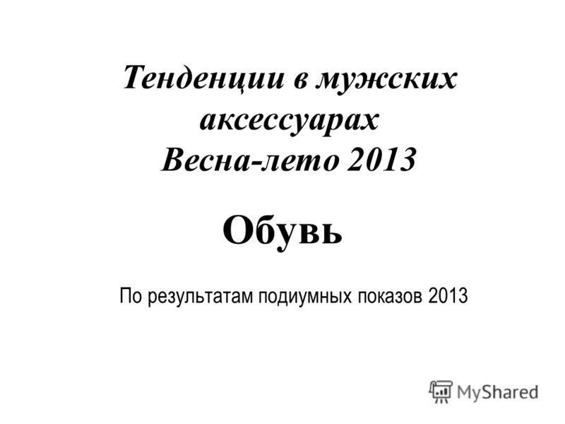 Обувь По результатам подиумных показов 2013 Тенденции в мужских аксессуарах Весна-лето 2013