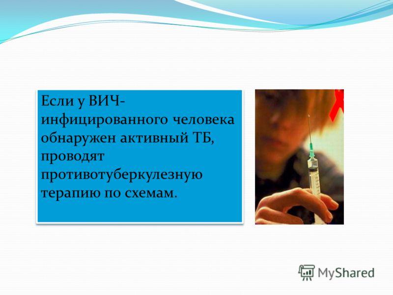 Если у ВИЧ- инфицированного человека обнаружен активный ТБ, проводят противотуберкулезную терапию по схемам.