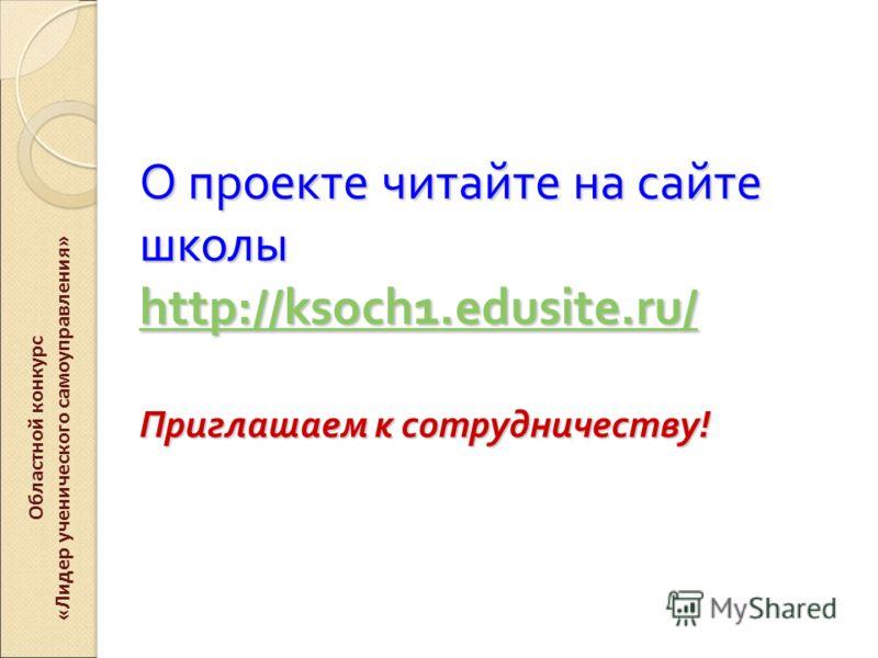 О проекте читайте на сайте школы http :// ksoch 1. edusite. ru / Приглашаем к сотрудничеству ! http :// ksoch 1. edusite. ru / http :// ksoch 1. edusite. ru / Областной конкурс «Лидер ученического самоуправления»