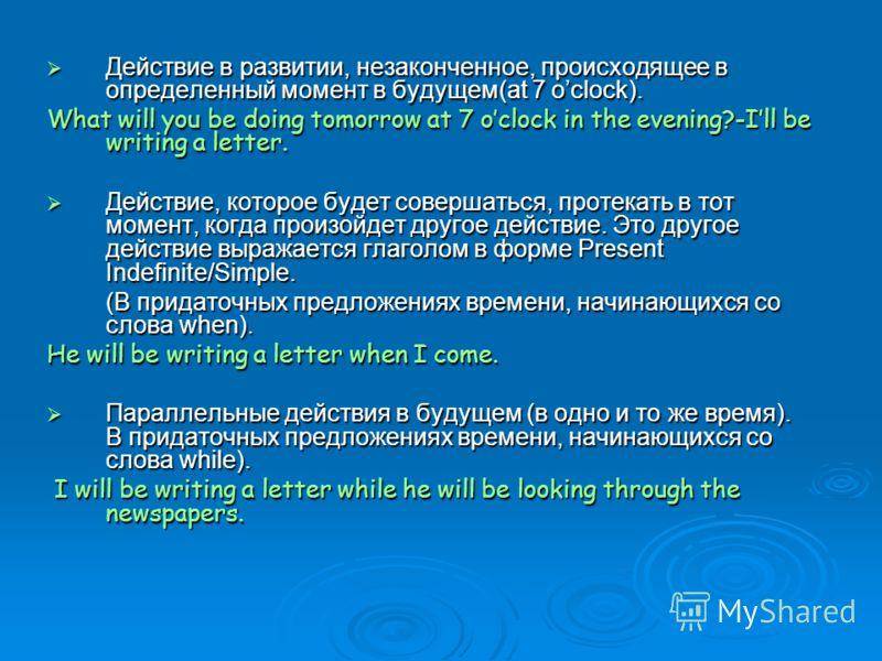 Действие в развитии, незаконченное, происходящее в определенный момент в будущем(at 7 oclock). Действие в развитии, незаконченное, происходящее в определенный момент в будущем(at 7 oclock). What will you be doing tomorrow at 7 oclock in the evening?-
