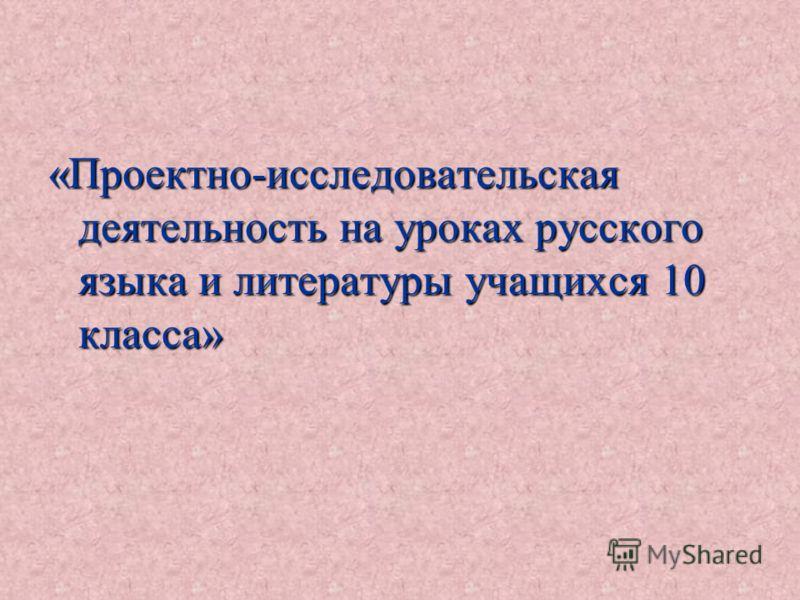 «Проектно-исследовательская деятельность на уроках русского языка и литературы учащихся 10 класса»
