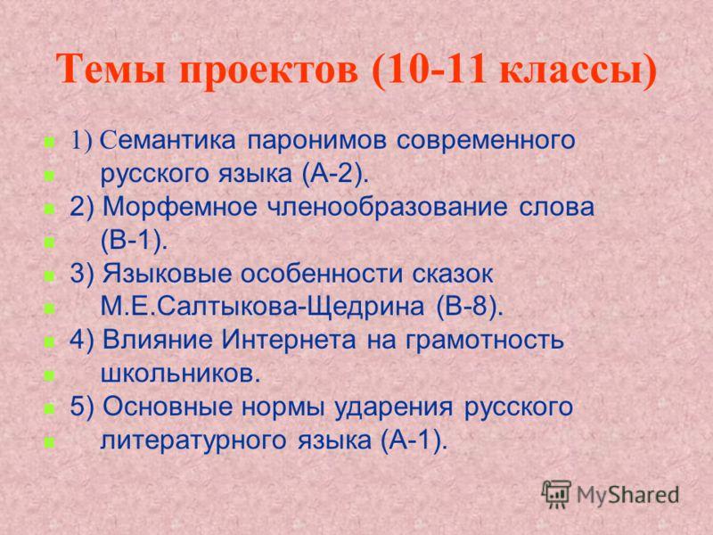 Темы проектов (10-11 классы) 1) C емантика паронимов современного русского языка (А-2). 2) Морфемное членообразование слова (В-1). 3) Языковые особенности сказок М.Е.Салтыкова-Щедрина (В-8). 4) Влияние Интернета на грамотность школьников. 5) Основные