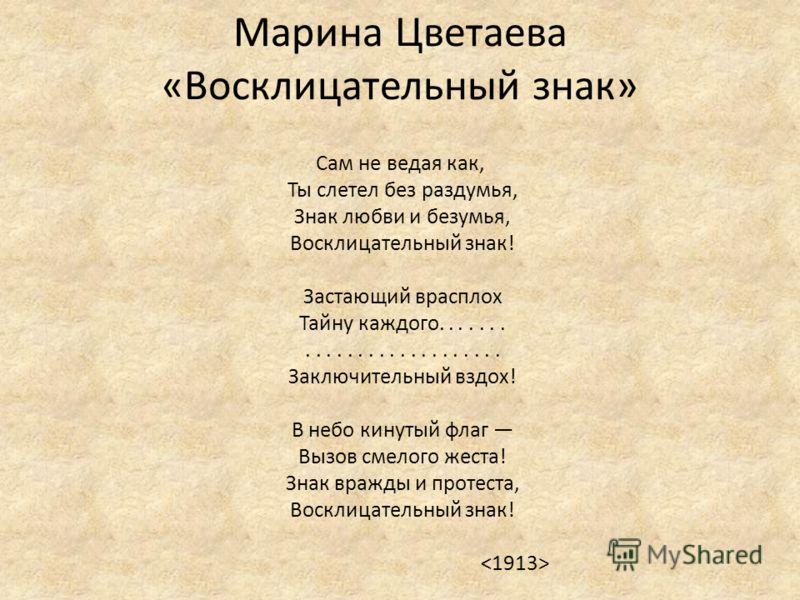 Марина Цветаева «Восклицательный знак» Сам не ведая как, Ты слетел без раздумья, Знак любви и безумья, Восклицательный знак! Застающий врасплох Тайну каждого.......................... Заключительный вздох! В небо кинутый флаг Вызов смелого жеста! Зна