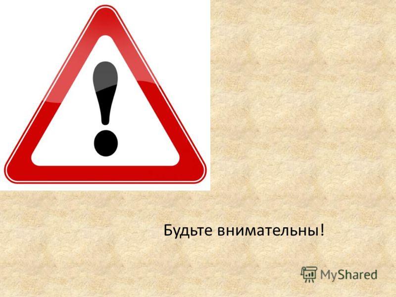 Будьте внимательны!