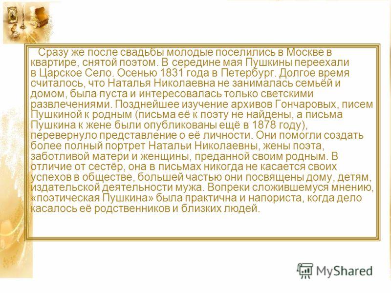 Сразу же после свадьбы молодые поселились в Москве в квартире, снятой поэтом. В середине мая Пушкины переехали в Царское Село. Осенью 1831 года в Петербург. Долгое время считалось, что Наталья Николаевна не занималась семьёй и домом, была пуста и инт