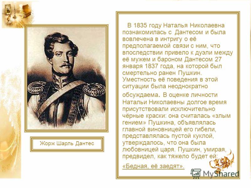 В 1835 году Наталья Николаевна познакомилась с Дантесом и была вовлечена в интригу о её предполагаемой связи с ним, что впоследствии привело к дуэли между её мужем и бароном Дантесом 27 января 1837 года, на которой был смертельно ранен Пушкин. Уместн