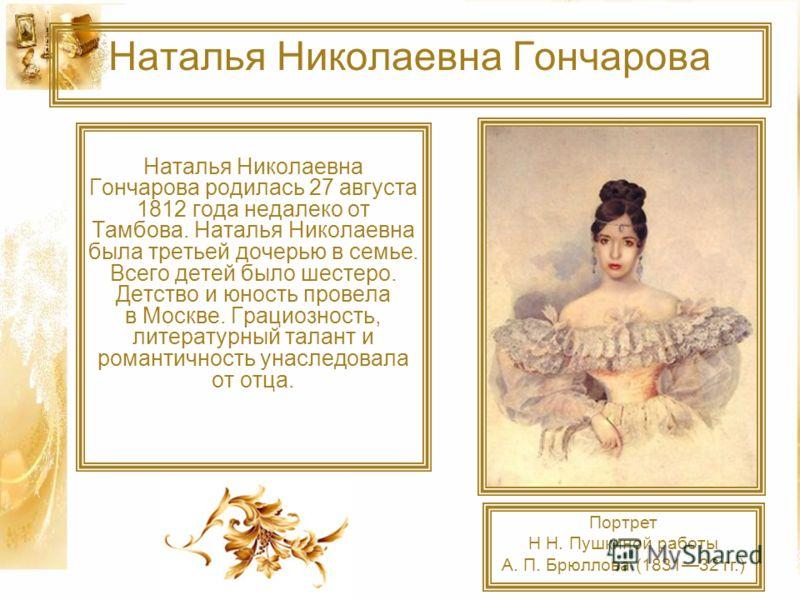 Наталья Николаевна Гончарова Наталья Николаевна Гончарова родилась 27 августа 1812 года недалеко от Тамбова. Наталья Николаевна была третьей дочерью в семье. Всего детей было шестеро. Детство и юность провела в Москве. Грациозность, литературный тала