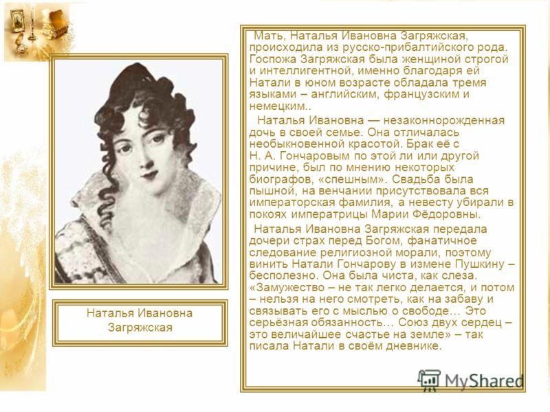 Мать, Наталья Ивановна Загряжская, происходила из русско-прибалтийского рода. Госпожа Загряжская была женщиной строгой и интеллигентной, именно благодаря ей Натали в юном возрасте обладала тремя языками – английским, французским и немецким.. Наталья