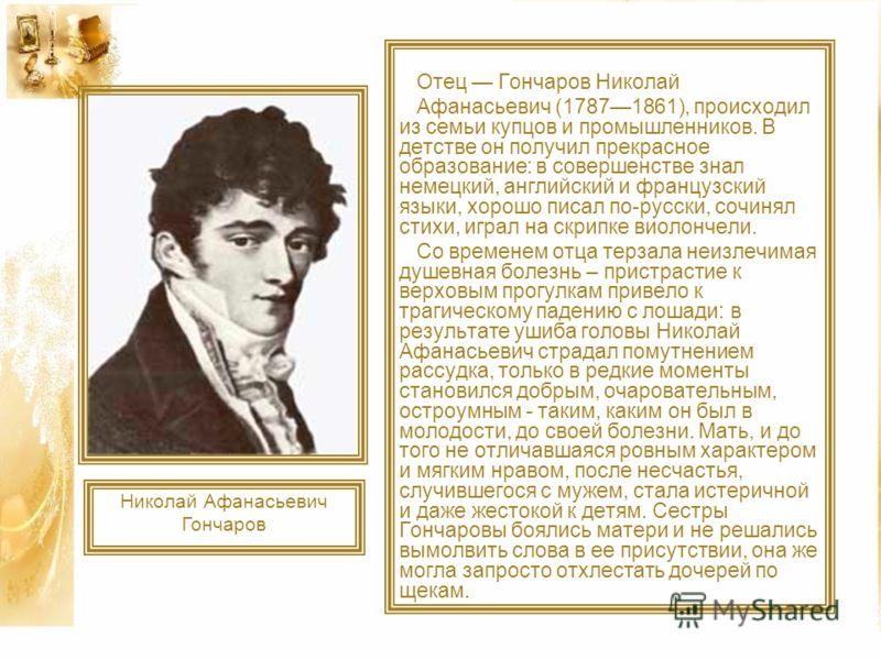 Отец Гончаров Николай Афанасьевич (17871861), происходил из семьи купцов и промышленников. В детстве он получил прекрасное образование: в совершенстве знал немецкий, английский и французский языки, хорошо писал по-русски, сочинял стихи, играл на скри