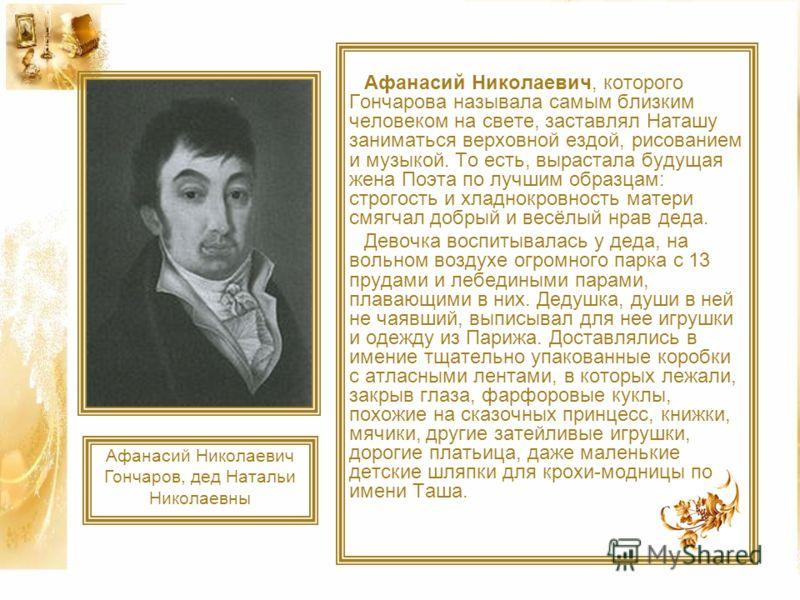 Афанасий Николаевич, которого Гончарова называла самым близким человеком на свете, заставлял Наташу заниматься верховной ездой, рисованием и музыкой. То есть, вырастала будущая жена Поэта по лучшим образцам: строгость и хладнокровность матери смягчал