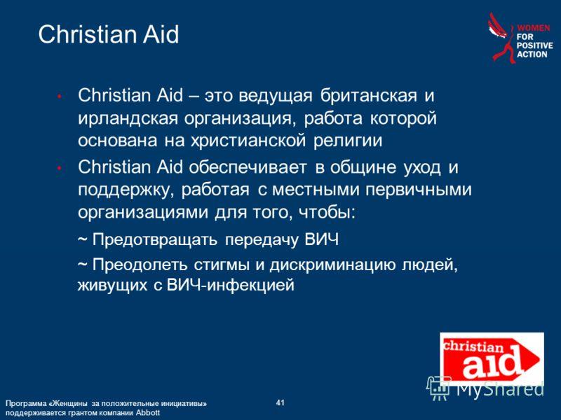 41 Christian Aid Программа «Женщины за положительные инициативы» поддерживается грантом компании Abbott Christian Aid – это ведущая британская и ирландская организация, работа которой основана на христианской религии Christian Aid обеспечивает в общи