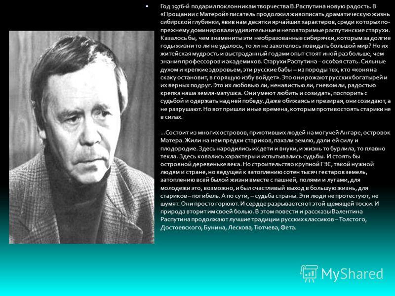 Год 1976-й подарил поклонникам творчества В.Распутина новую радость. В «Прощании с Матерой» писатель продолжил живописать драматическую жизнь сибирской глубинки, явив нам десятки ярчайших характеров, среди которых по- прежнему доминировали удивительн