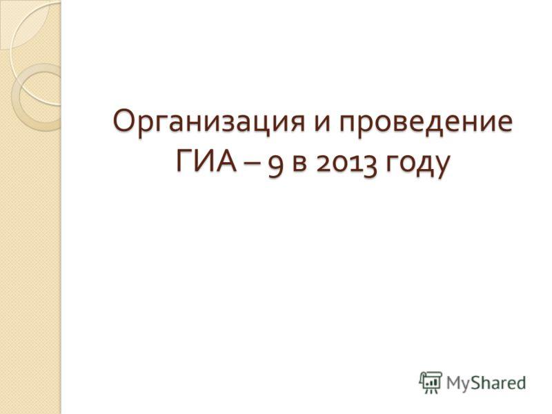 Организация и проведение ГИА – 9 в 2013 году