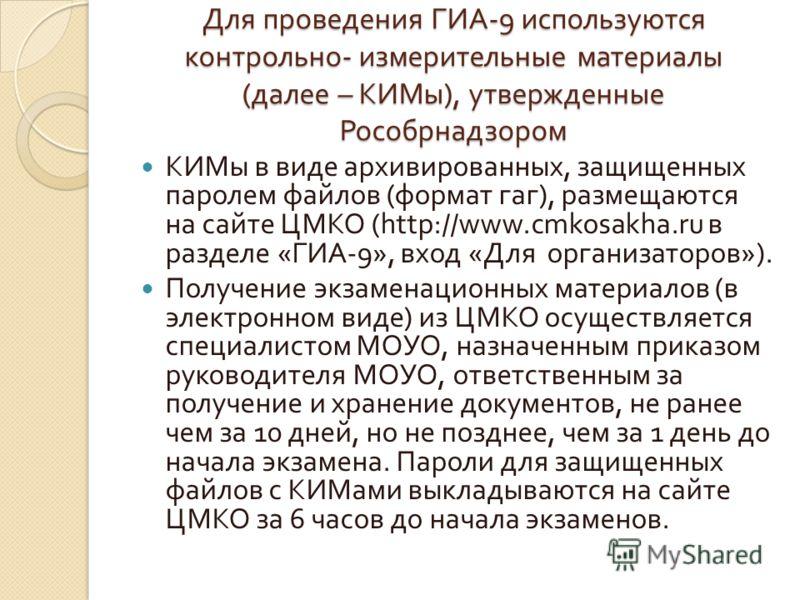 Для проведения ГИА -9 используются контрольно - измерительные материалы ( далее – КИМы ), утвержденные Рособрнадзором КИМы в виде архивированных, защищенных паролем файлов ( формат гаг ), размещаются на сайте ЦМКО (http://www.cmkosakha.ru в разделе «