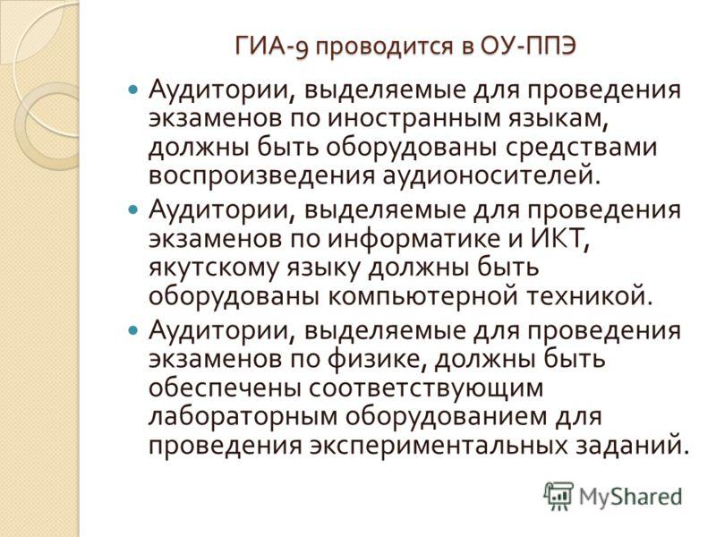 ГИА -9 проводится в ОУ - ППЭ Аудитории, выделяемые для проведения экзаменов по иностранным языкам, должны быть оборудованы средствами воспроизведения аудионосителей. Аудитории, выделяемые для проведения экзаменов по информатике и ИКТ, якутскому языку