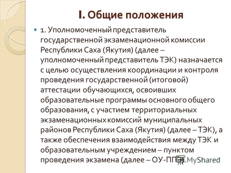 I. Общие положения 1. Уполномоченный представитель государственной экзаменационной комиссии Республики Саха ( Якутия ) ( далее – уполномоченный представитель ТЭК ) назначается с целью осуществления координации и контроля проведения государственной (