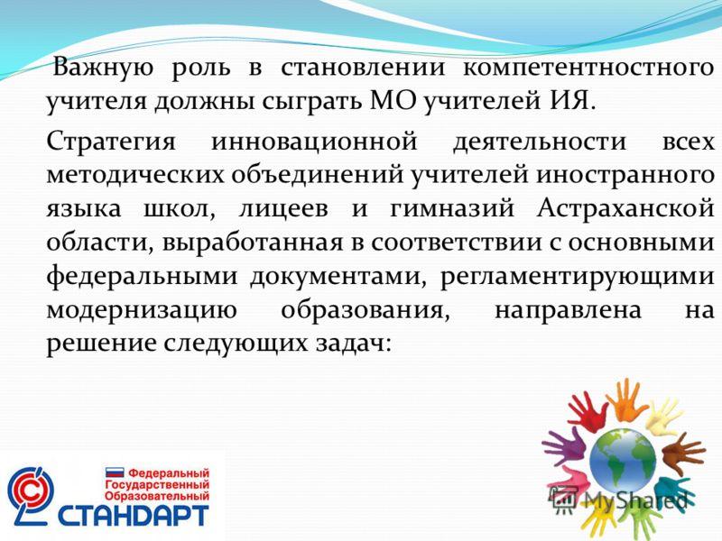 Важную роль в становлении компетентностного учителя должны сыграть МО учителей ИЯ. Стратегия инновационной деятельности всех методических объединений учителей иностранного языка школ, лицеев и гимназий Астраханской области, выработанная в соответстви
