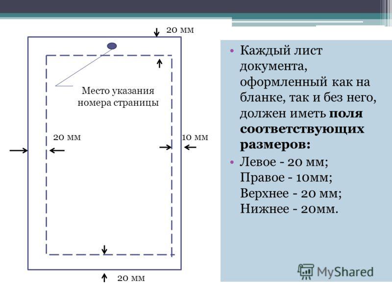 Место указания номера страницы 20 мм 10 мм 20 мм Каждый лист документа, оформленный как на бланке, так и без него, должен иметь поля соответствующих размеров: Левое - 20 мм; Правое - 10мм; Верхнее - 20 мм; Нижнее - 20мм.