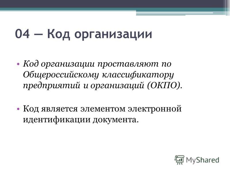 04 Код организации Код организации проставляют по Общероссийскому классификатору предприятий и организаций (ОКПО). Код является элементом электронной идентификации документа.