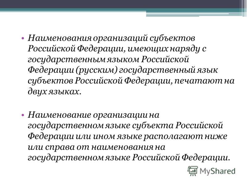Наименования организаций субъектов Российской Федерации, имеющих наряду с государственным языком Российской Федерации (русским) государственный язык субъектов Российской Федерации, печатают на двух языках. Наименование организации на государственном