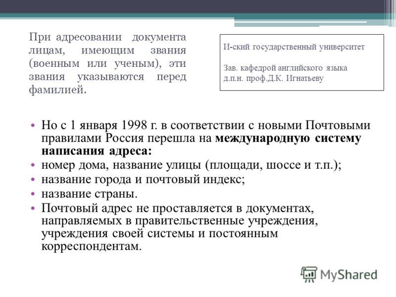 Но с 1 января 1998 г. в соответствии с новыми Почтовыми правилами Россия перешла на международную систему написания адреса: номер дома, название улицы (площади, шоссе и т.п.); название города и почтовый индекс; название страны. Почтовый адрес не прос
