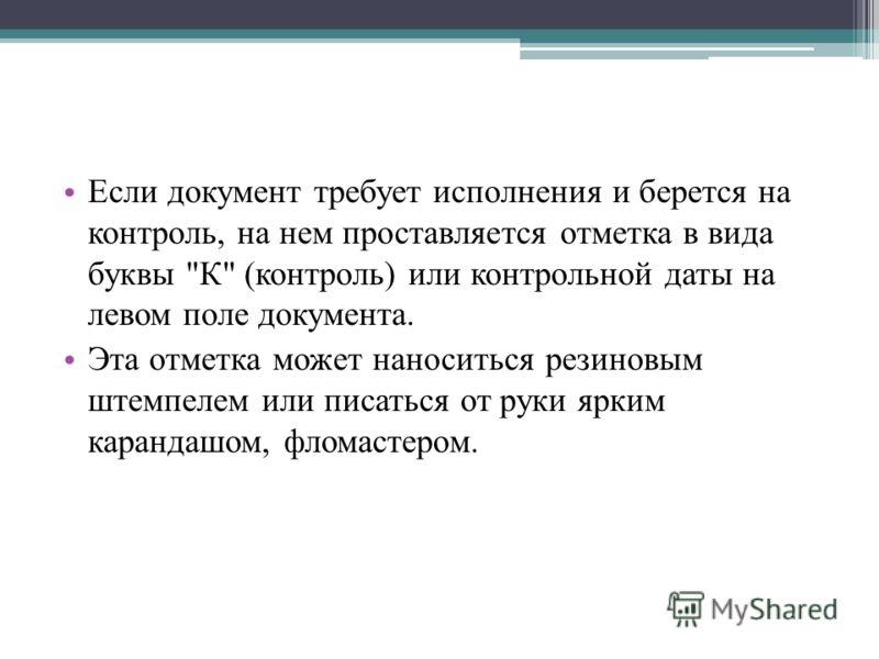 Если документ требует исполнения и берется на контроль, на нем проставляется отметка в вида буквы