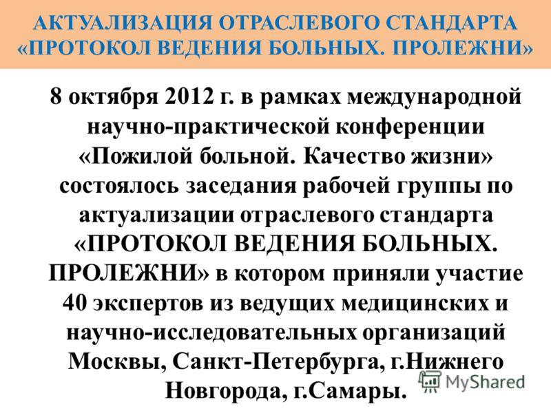8 октября 2012 г. в рамках международной научно-практической конференции «Пожилой больной. Качество жизни» состоялось заседания рабочей группы по актуализации отраслевого стандарта «ПРОТОКОЛ ВЕДЕНИЯ БОЛЬНЫХ. ПРОЛЕЖНИ» в котором приняли участие 40 экс
