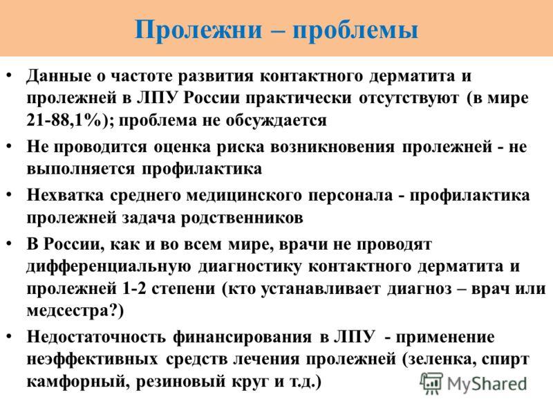 Пролежни – проблемы Данные о частоте развития контактного дерматита и пролежней в ЛПУ России практически отсутствуют (в мире 21-88,1%); проблема не обсуждается Не проводится оценка риска возникновения пролежней - не выполняется профилактика Нехватка