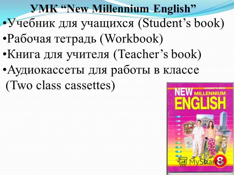 УМК New Millennium English Учебник для учащихся (Students book) Рабочая тетрадь (Workbook) Книга для учителя (Teachers book) Аудиокассеты для работы в классе (Two class cassettes)