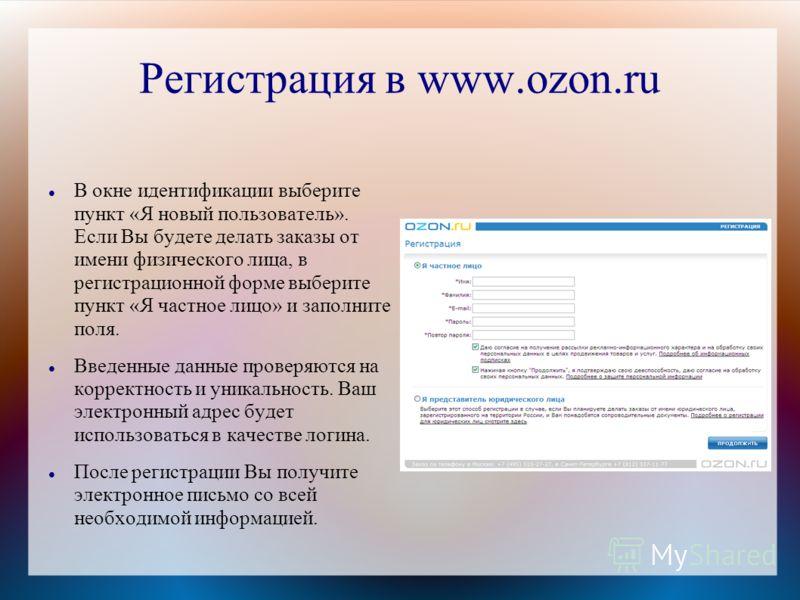 Регистрация в www.ozon.ru В окне идентификации выберите пункт «Я новый пользователь». Если Вы будете делать заказы от имени физического лица, в регистрационной форме выберите пункт «Я частное лицо» и заполните поля. Введенные данные проверяются на ко