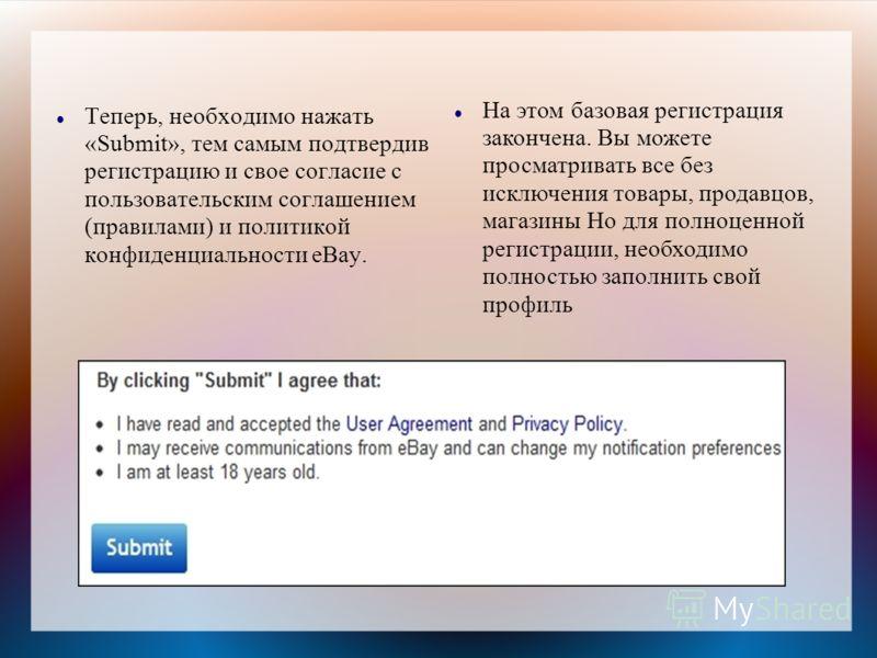Теперь, необходимо нажать «Submit», тем самым подтвердив регистрацию и свое согласие с пользовательским соглашением (правилами) и политикой конфиденциальности eBay. На этом базовая регистрация закончена. Вы можете просматривать все без исключения тов
