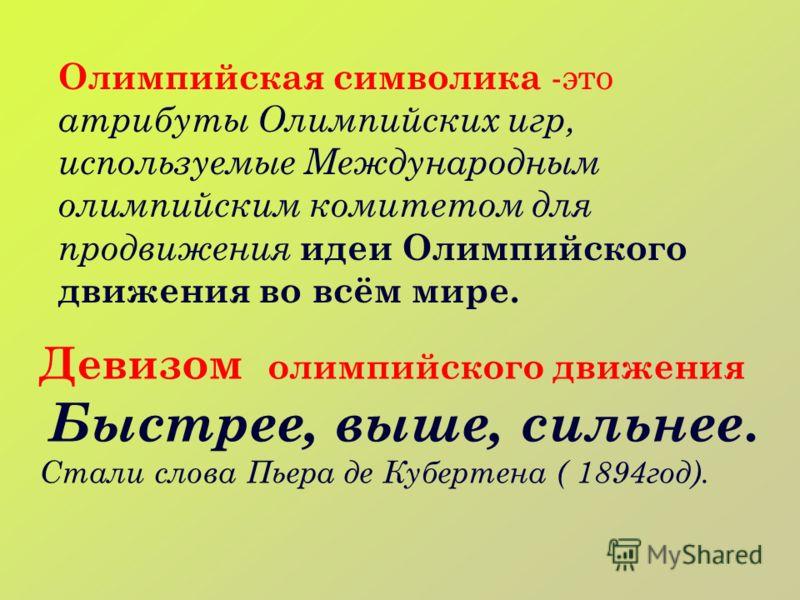 Олимпийская символика -это атрибуты Олимпийских игр, используемые Международным олимпийским комитетом для продвижения идеи Олимпийского движения во всём мире. Девизом олимпийского движения Быстрее, выше, сильнее. Стали слова Пьера де Кубертена ( 1894