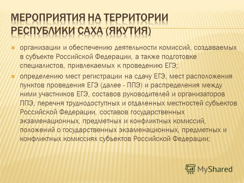 организации и обеспечению деятельности комиссий, создаваемых в субъекте Российской Федерации, а также подготовке специалистов, привлекаемых к проведению ЕГЭ; определению мест регистрации на сдачу ЕГЭ, мест расположения пунктов проведения ЕГЭ (далее -