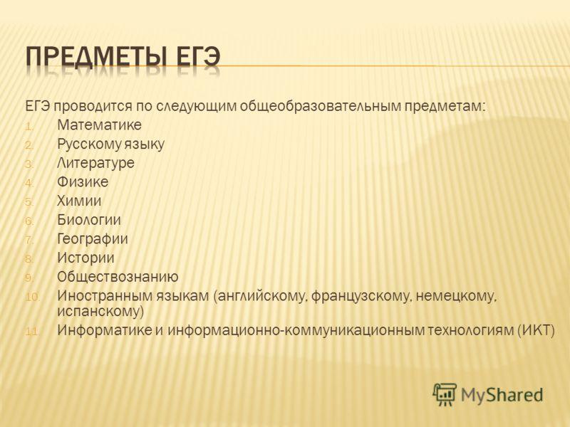ЕГЭ проводится по следующим общеобразовательным предметам: 1. Математике 2. Русскому языку 3. Литературе 4. Физике 5. Химии 6. Биологии 7. Географии 8. Истории 9. Обществознанию 10. Иностранным языкам (английскому, французскому, немецкому, испанскому