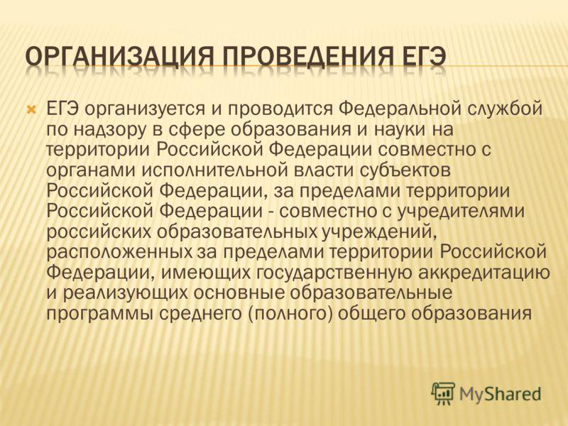ЕГЭ организуется и проводится Федеральной службой по надзору в сфере образования и науки на территории Российской Федерации совместно с органами исполнительной власти субъектов Российской Федерации, за пределами территории Российской Федерации - совм