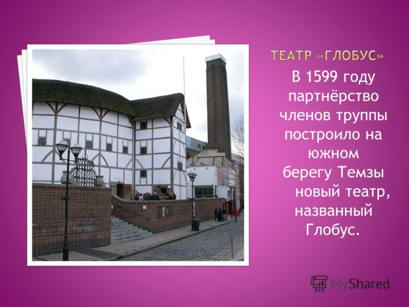 В 1599 году партнёрство членов труппы построило на южном берегу Темзы новый театр, названный Глобус.
