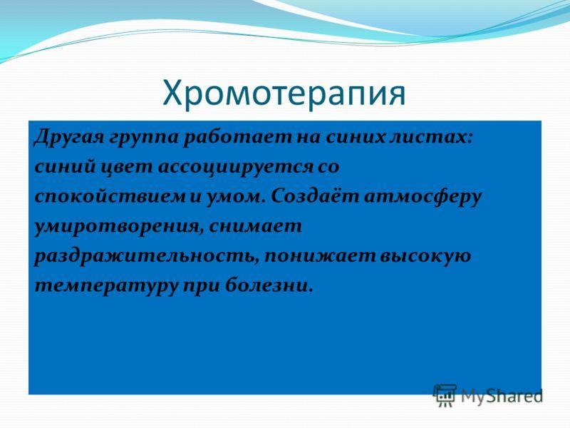 Хромотерапия Другая группа работает на синих листах: синий цвет ассоциируется со спокойствием и умом. Создаёт атмосферу умиротворения, снимает раздражительность, понижает высокую температуру при болезни.