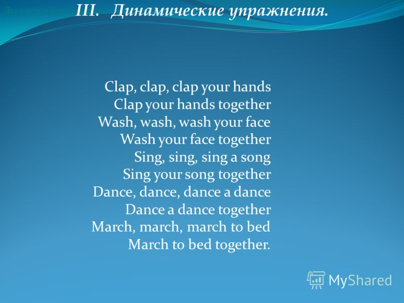 Динамические упражнения. III. Динамические упражнения. Clap, clap, clap your hands Clap your hands together Wash, wash, wash your face Wash your face together Sing, sing, sing a song Sing your song together Dance, dance, dance a dance Dance a dance t