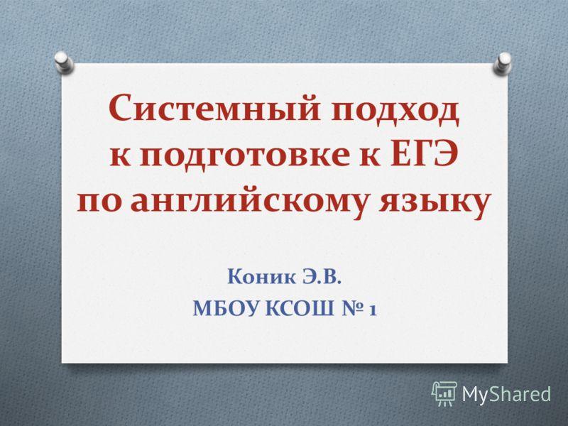 Системный подход к подготовке к ЕГЭ по английскому языку Коник Э.В. МБОУ КСОШ 1
