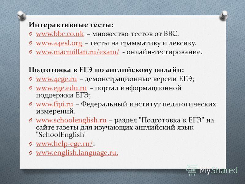 Интерактивные тесты: O www.bbc.co.uk – множество тестов от BBC. www.bbc.co.uk O www.a4esl.org – тесты на грамматику и лексику. www.a4esl.org O www.macmillan.ru/exam/ - онлайн-тестирование. www.macmillan.ru/exam/ Подготовка к ЕГЭ по английскому онлайн