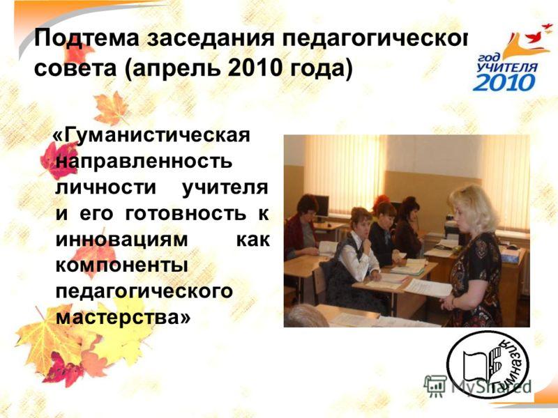 40 Подтема заседания педагогического совета (апрель 2010 года) «Гуманистическая направленность личности учителя и его готовность к инновациям как компоненты педагогического мастерства»
